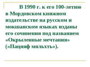 В 1990 г. к его 100-летию в Мордовcком книжном издательcтве на руccком и мокшанc