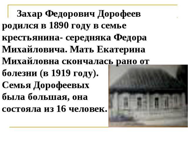 Захар Федорович Дорофеев родился в 1890 году в семье крестьянина- середняка Федора Михайловича. Мать Екатерина Михайловна скончалась рано от болезни (в 1919 году). Семья Дорофеевых была большая, она состояла из 16 человек.