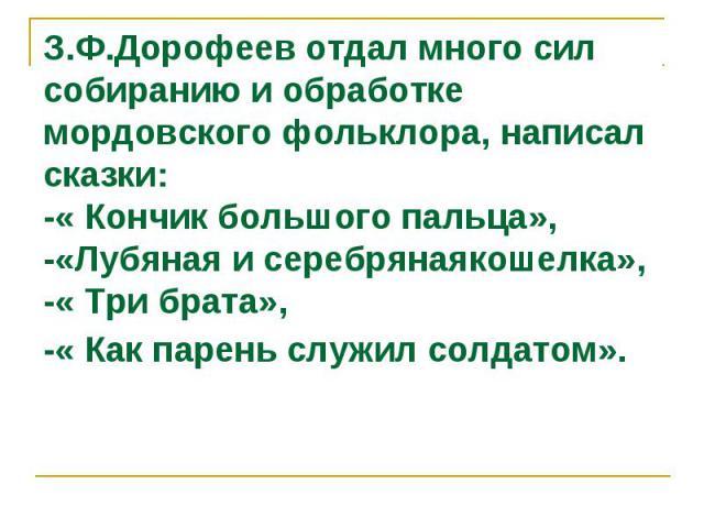 З.Ф.Дорофеев отдал много сил собиранию и обработке мордовского фольклора, написал сказки: -« Кончик большого пальца», -«Лубяная и серебрянаякошелка», -« Три брата», -« Как парень служил солдатом».