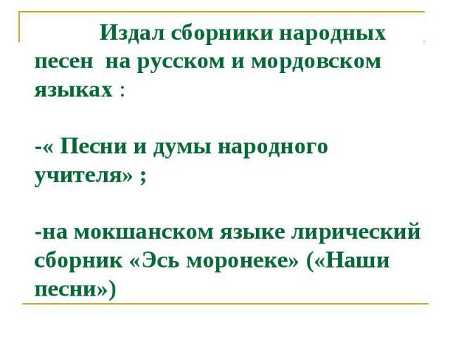 Издал сборники народных песен на русском и мордовском языках :-« Песни и думы народного учителя» ;-на мокшанском языке лирический сборник «Эсь моронеке» («Наши песни»)