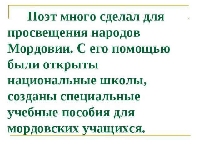 Поэт много сделал для просвещения народов Мордовии. С его помощью были открыты национальные школы, созданы специальные учебные пособия для мордовских учащихся.