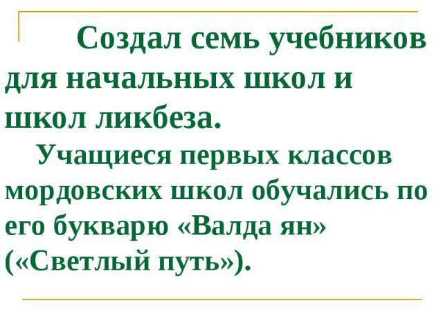 Создал семь учебников для начальных школ и школ ликбеза. Учащиеся первых классов мордовских школ обучались по его букварю «Валда ян» («Светлый путь»).