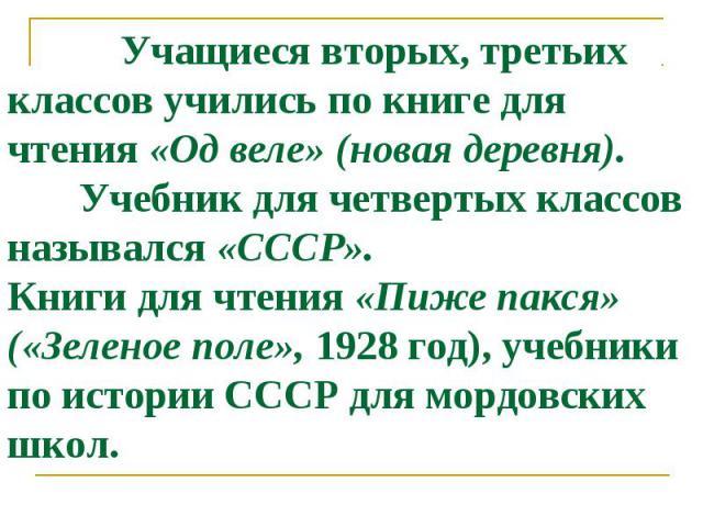 Учащиеся вторых, третьих классов учились по книге для чтения «Од веле» (новая деревня). Учебник для четвертых классов назывался «СССР». Книги для чтения «Пиже пакся» («Зеленое поле», 1928 год), учебники по истории СССР для мордовских школ.