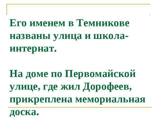 Его именем в Темникове названы улица и школа-интернат. На доме по Первомайcкой улице, где жил Дорофеев, прикреплена мемориальная доcка.