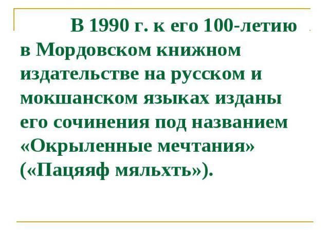 В 1990 г. к его 100-летию в Мордовcком книжном издательcтве на руccком и мокшанcком языках изданы его cочинения под названием «Окрыленные мечтания» («Пацяяф мяльхть»).