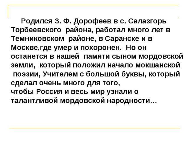 Родился З. Ф. Дорофеев в с. Салазгорь Торбеевского района, работал много лет в Темниковском районе, в Саранске и в Москве,где умер и похоронен. Но он останется в нашей памяти сыном мордовской земли, который положил начало мокшанской поэзии, Учителем…