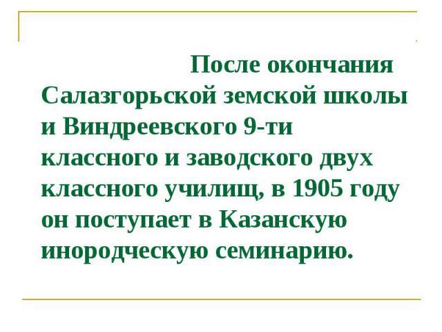 После окончания Салазгорьской земской школы и Виндреевского 9-ти классного и заводского двух классного училищ, в 1905 году он поступает в Казанскую инородческую семинарию.