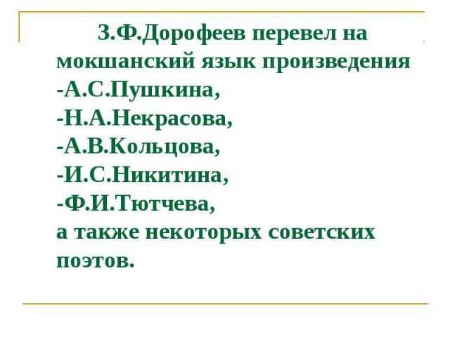 З.Ф.Дорофеев перевел на мокшанский язык произведения -А.С.Пушкина, -Н.А.Некрасова, -А.В.Кольцова, -И.С.Никитина, -Ф.И.Тютчева, а также некоторых советских поэтов.