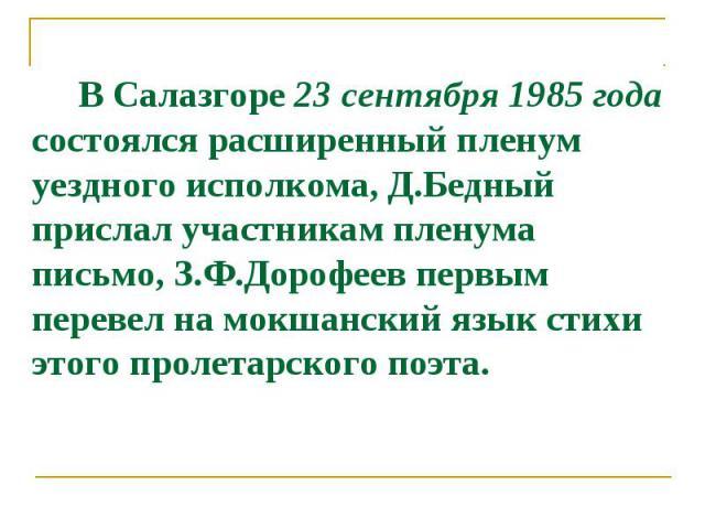 В Салазгоре 23 сентября 1985 года состоялся расширенный пленум уездного исполкома, Д.Бедный прислал участникам пленума письмо, З.Ф.Дорофеев первым перевел на мокшанский язык стихи этого пролетарского поэта.