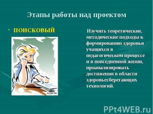 Этапы работы над проектом ПОИСКОВЫЙ Изучить теоретические, методические подходы