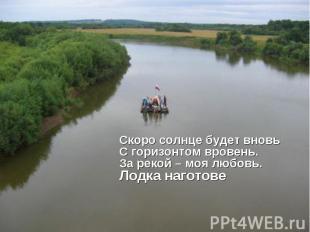 Cкоро солнце будет вновьС горизонтом вровень.За рекой – моя любовь.Лодка наготов