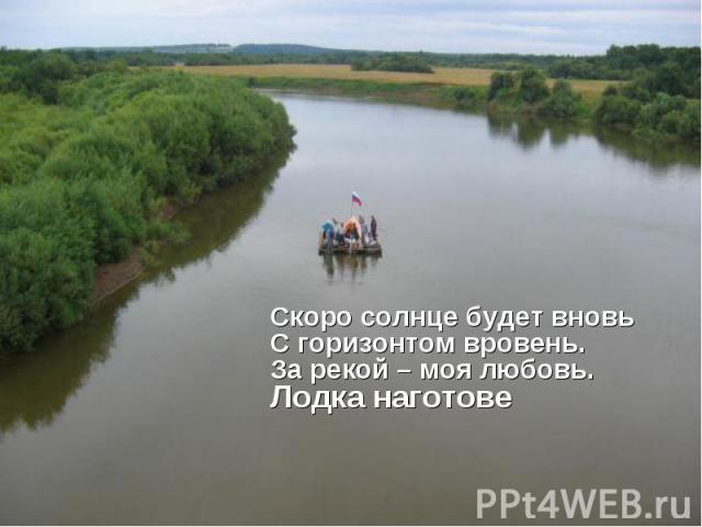 Cкоро солнце будет вновьС горизонтом вровень.За рекой – моя любовь.Лодка наготове