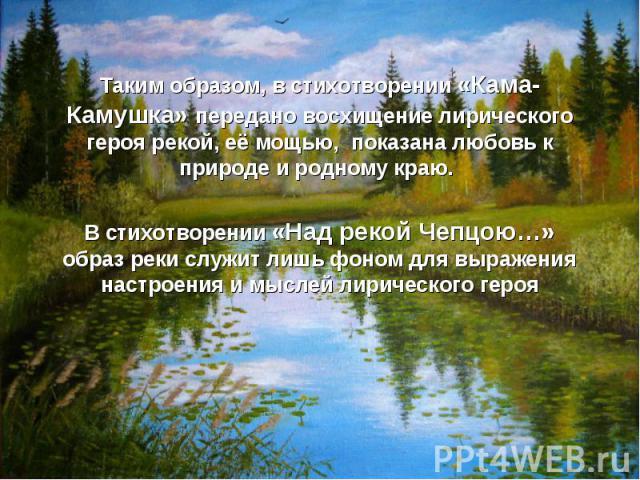 Таким образом, в стихотворении «Кама-Камушка» передано восхищение лирического героя рекой, её мощью, показана любовь к природе и родному краю. В стихотворении «Над рекой Чепцою…» образ реки служит лишь фоном для выражения настроения и мыслей лиричес…