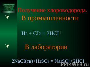 Получение хлороводорода. В промышленности H2 + CI2 = 2HCI В лаборатории 2NaCI(тв