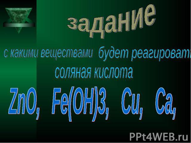 задание с какими веществами будет реагировать соляная кислота ZnO, Fe(OH)3, Cu, Ca,