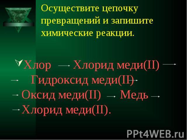 Осуществите цепочку превращений и запишите химические реакции. Хлор Хлорид меди(II) Гидроксид меди(II) Оксид меди(II) Медь Хлорид меди(II).