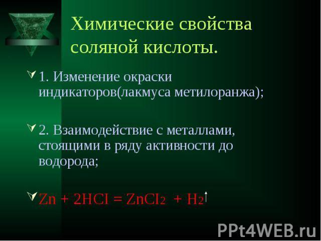 Химические свойства соляной кислоты. 1. Изменение окраски индикаторов(лакмуса метилоранжа);2. Взаимодействие с металлами, стоящими в ряду активности до водорода;Zn + 2HCI = ZnCI2 + H2