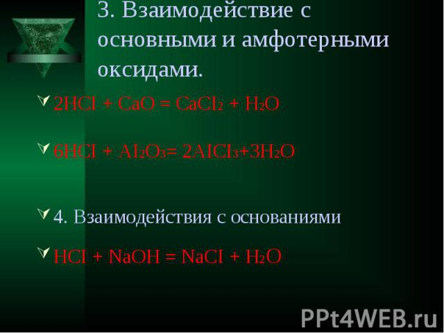 3. Взаимодействие с основными и амфотерными оксидами. 2HCI + CaO = CaCI2 + H2O6HCI + AI2O3= 2AICI3+3H2O4. Взаимодействия с основаниямиHCI + NaOH = NaCI + H2O