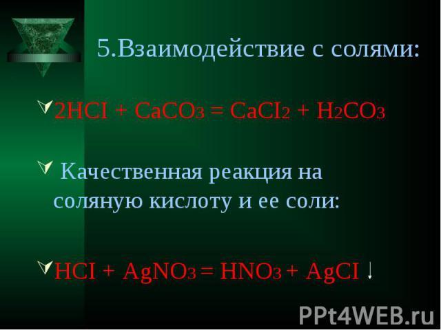 5.Взаимодействие с солями: 2HCI + CaCO3 = CaCI2 + H2CО3 Качественная реакция на соляную кислоту и ее соли:HCI + AgNO3 = HNO3 + AgCI