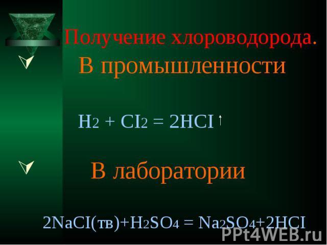 Получение хлороводорода. В промышленности H2 + CI2 = 2HCI В лаборатории 2NaCI(тв)+H2SO4 = Na2SO4+2HCI