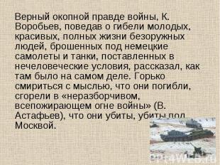 Верный окопной правде войны, К. Воробьев, поведав о гибели молодых, красивых, по