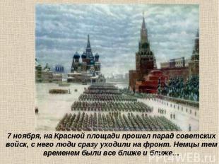 7 ноября, на Красной площади прошел парад советских войск, с него люди сразу ухо