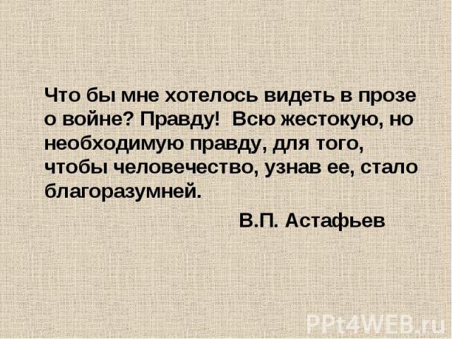 Что бы мне хотелось видеть в прозе о войне? Правду! Всю жестокую, но необходимую правду, для того, чтобы человечество, узнав ее, стало благоразумней. В.П. Астафьев