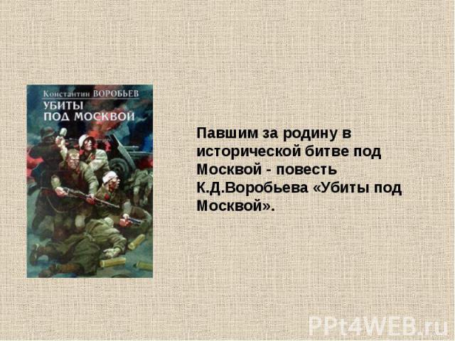 Павшим за родину в исторической битве под Москвой - повесть К.Д.Воробьева «Убиты под Москвой».