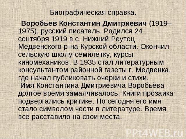 Воробьев Константин Дмитриевич (1919–1975), русский писатель. Родился 24 сентября 1919 в с. Нижний Реутец Медвенского р-на Курской области. Окончил сельскую школу-семилетку, курсы киномехаников. В 1935 стал литературным консультантом районной газеты…