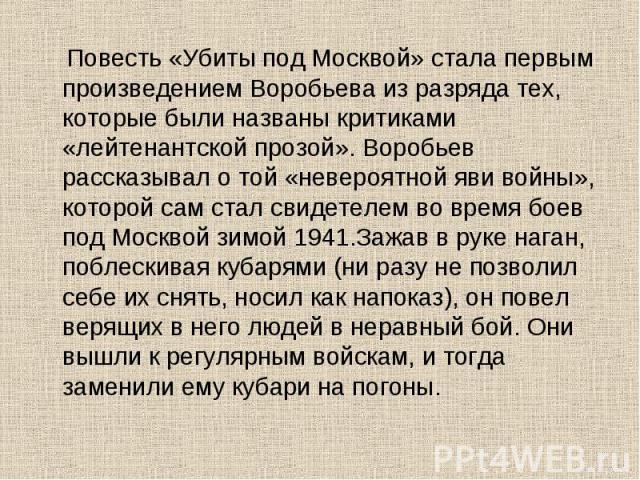 Повесть «Убиты под Москвой» стала первым произведением Воробьева из разряда тех, которые были названы критиками «лейтенантской прозой». Воробьев рассказывал о той «невероятной яви войны», которой сам стал свидетелем во время боев под Москвой зимой 1…