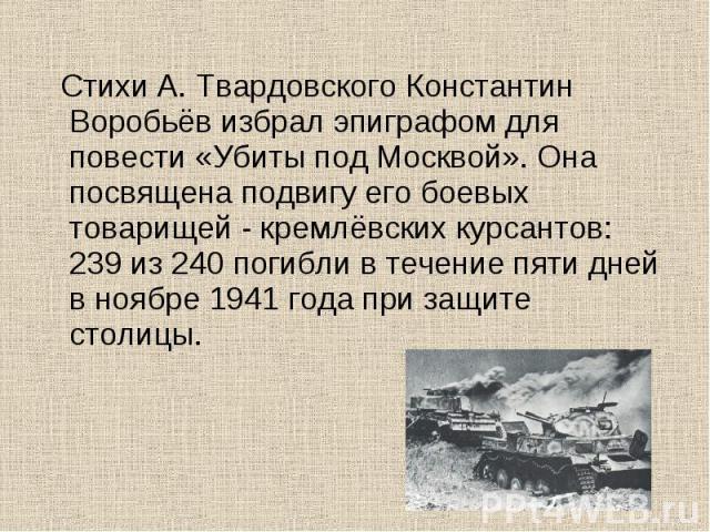 Стихи А. Твардовского Константин Воробьёв избрал эпиграфом для повести «Убиты под Москвой». Она посвящена подвигу его боевых товарищей - кремлёвских курсантов: 239 из 240 погибли в течение пяти дней в ноябре 1941 года при защите столицы.
