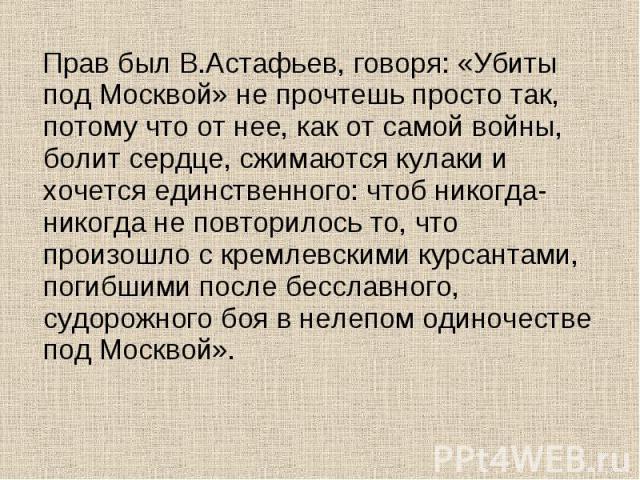 Прав был В.Астафьев, говоря: «Убиты под Москвой» не прочтешь просто так, потому что от нее, как от самой войны, болит сердце, сжимаются кулаки и хочется единственного: чтоб никогда-никогда не повторилось то, что произошло с кремлевскими курсантами, …