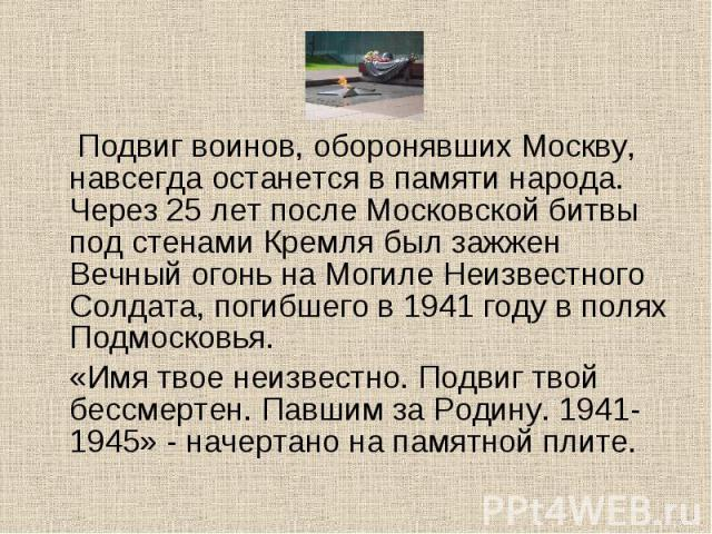 Подвиг воинов, оборонявших Москву, навсегда останется в памяти народа. Через 25 лет после Московской битвы под стенами Кремля был зажжен Вечный огонь на Могиле Неизвестного Солдата, погибшего в 1941 году в полях Подмосковья. «Имя твое неизвестно. По…