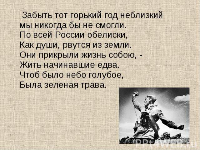 Забыть тот горький год неблизкиймы никогда бы не смогли.По всей России обелиски,Как души, рвутся из земли.Они прикрыли жизнь собою, -Жить начинавшие едва.Чтоб было небо голубое,Была зеленая трава.
