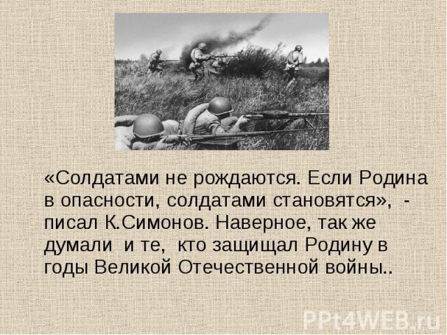 «Солдатами не рождаются. Если Родина в опасности, солдатами становятся», - писал К.Симонов. Наверное, так же думали и те, кто защищал Родину в годы Великой Отечественной войны..