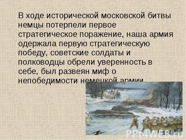 В ходе исторической московской битвы немцы потерпели первое стратегическое поражение, наша армия одержала первую стратегическую победу, советские солдаты и полководцы обрели уверенность в себе, был развеян миф о непобедимости немецкой армии.