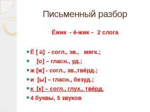 Письменный разбор Ёжик - ё-жик – 2 слогаЁ [ й] - согл., зв., мягк.; [о] – гласн.
