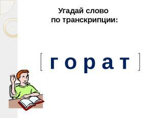Угадай слово по транскрипции:г о р а т