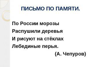 ПИСЬМО ПО ПАМЯТИ.По России морозыРаспушили деревьяИ рисуют на стёклахЛебединые п
