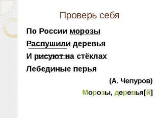 Проверь себяПо России морозыРаспушили деревьяИ рисуют на стёклахЛебединые перья(