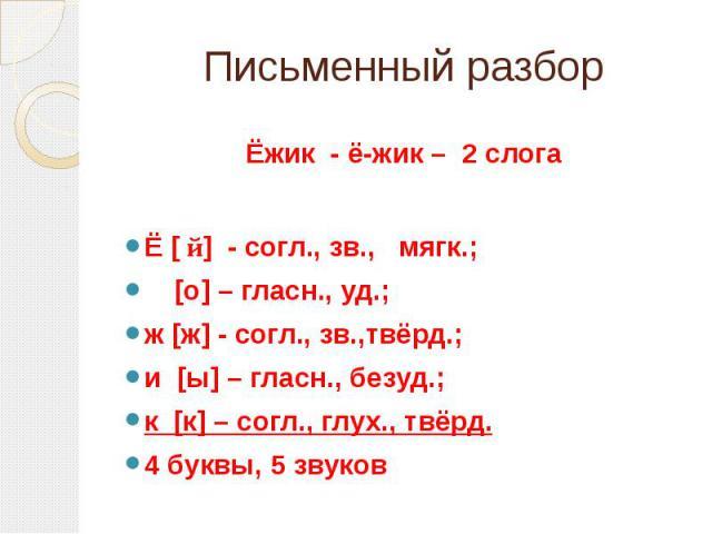 Письменный разбор Ёжик - ё-жик – 2 слогаЁ [ й] - согл., зв., мягк.; [о] – гласн., уд.;ж [ж] - согл., зв.,твёрд.;и [ы] – гласн., безуд.;к [к] – согл., глух., твёрд.4 буквы, 5 звуков