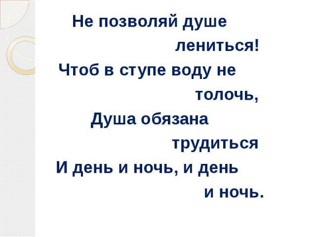 Не позволяй душе лениться!Чтоб в ступе воду не толочь, Душа обязана трудитьсяИ день и ночь, и день и ночь.