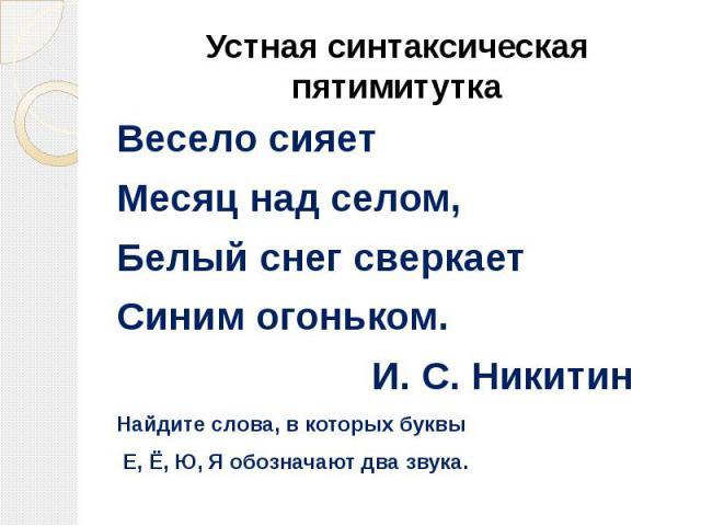 Устная синтаксическая пятимитутка Весело сияетМесяц над селом,Белый снег сверкаетСиним огоньком.И. С. НикитинНайдите слова, в которых буквы Е, Ё, Ю, Я обозначают два звука.