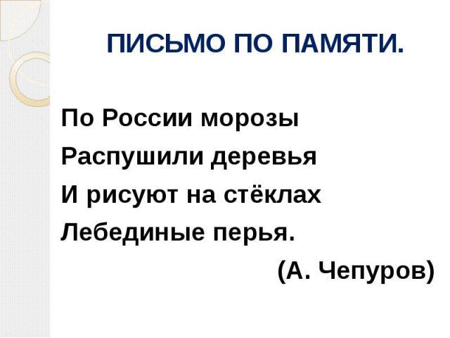 ПИСЬМО ПО ПАМЯТИ.По России морозыРаспушили деревьяИ рисуют на стёклахЛебединые перья.(А. Чепуров)