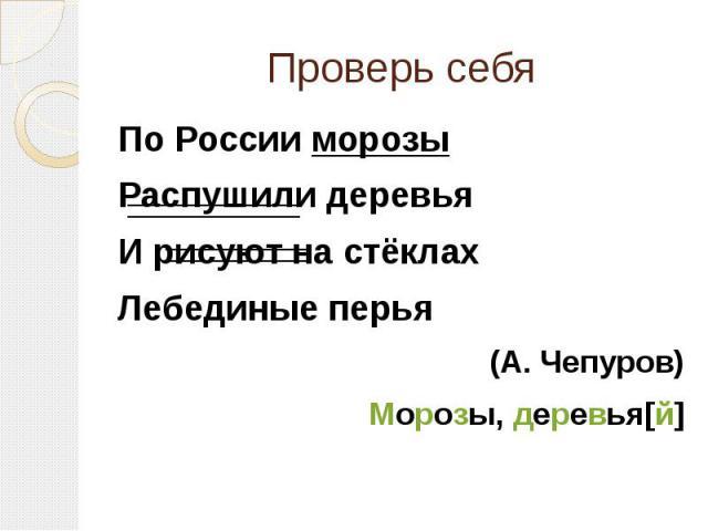 Проверь себяПо России морозыРаспушили деревьяИ рисуют на стёклахЛебединые перья(А. Чепуров)Морозы, деревья[й]