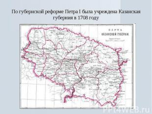 По губернской реформе Петра I была учреждена Казанская губерния в 1708 году