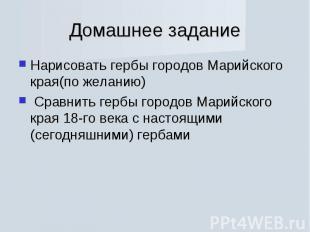Домашнее задание Нарисовать гербы городов Марийского края(по желанию) Сравнить г