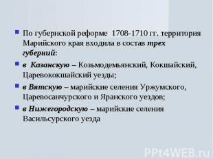 По губернской реформе 1708-1710 гг. территория Марийского края входила в состав