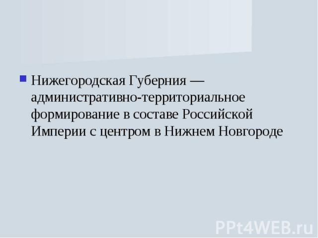 Нижегородская Губерния — административно-территориальное формирование в составе Российской Империи с центром в Нижнем Новгороде