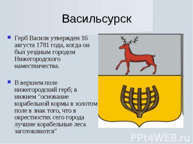 Герб Василя утвержден 16 августа 1781 года, когда он был уездным городом Нижегородского наместничества.В верхнем поле нижегородский герб; в нижнем